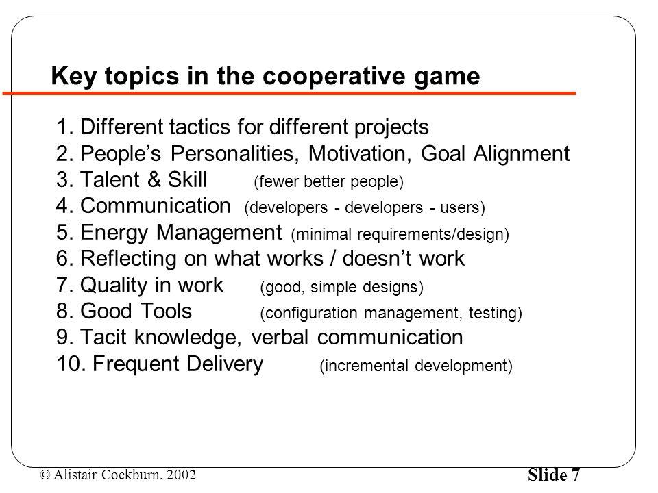 © Alistair Cockburn, 2002 Slide 7 Key topics in the cooperative game 1.