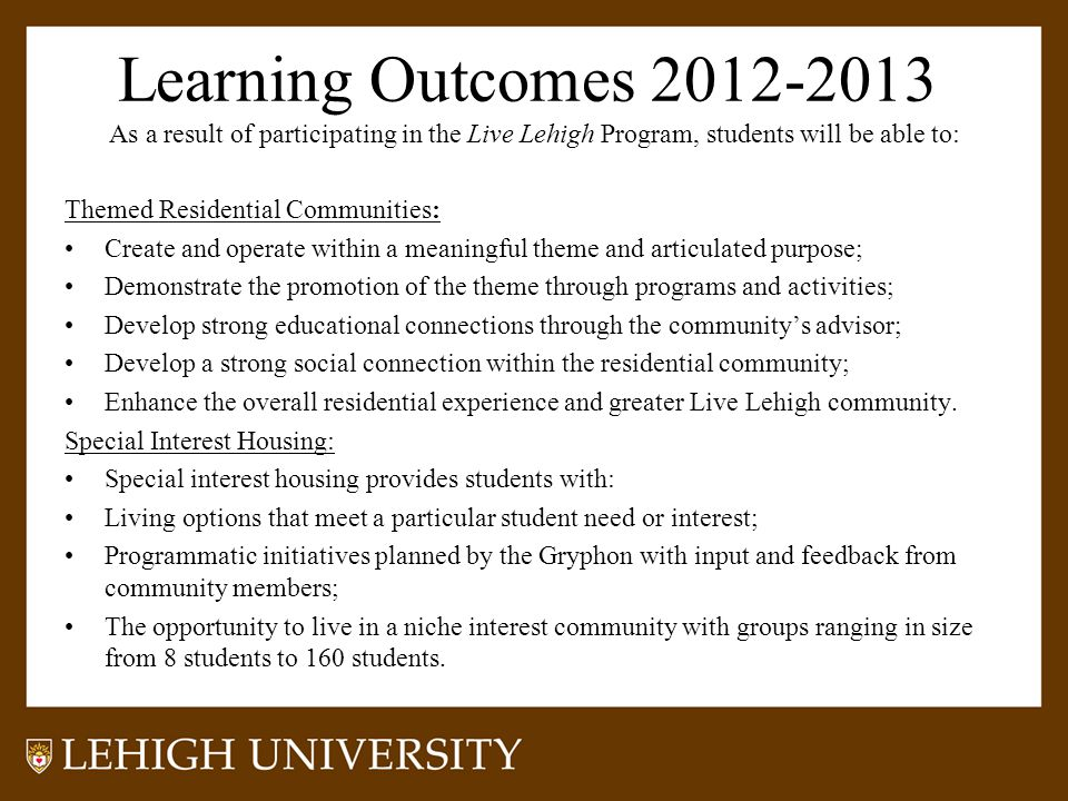 Learning Outcomes 2012-2013 As a result of participating in the Live Lehigh Program, students will be able to: Themed Residential Communities: Create and operate within a meaningful theme and articulated purpose; Demonstrate the promotion of the theme through programs and activities; Develop strong educational connections through the community's advisor; Develop a strong social connection within the residential community; Enhance the overall residential experience and greater Live Lehigh community.