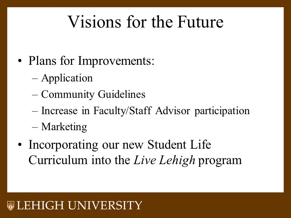 Visions for the Future Plans for Improvements: –Application –Community Guidelines –Increase in Faculty/Staff Advisor participation –Marketing Incorporating our new Student Life Curriculum into the Live Lehigh program