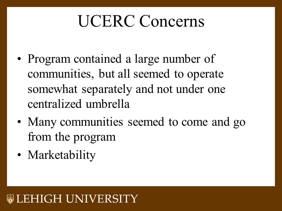 UCERC Concerns Program contained a large number of communities, but all seemed to operate somewhat separately and not under one centralized umbrella Many communities seemed to come and go from the program Marketability