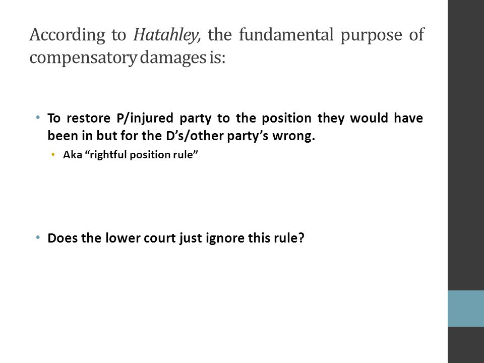 According to Hatahley, the fundamental purpose of compensatory damages is: To restore P/injured party to the position they would have been in but for the D's/other party's wrong.