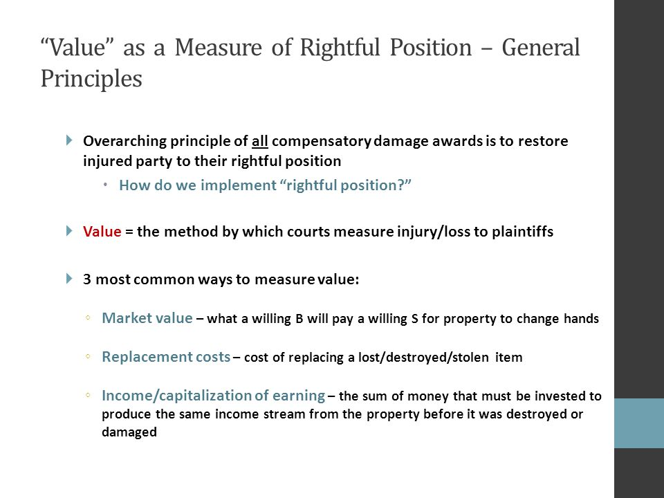 Value as a Measure of Rightful Position – General Principles  Overarching principle of all compensatory damage awards is to restore injured party to their rightful position  How do we implement rightful position  Value = the method by which courts measure injury/loss to plaintiffs  3 most common ways to measure value: ◦ Market value – what a willing B will pay a willing S for property to change hands ◦ Replacement costs – cost of replacing a lost/destroyed/stolen item ◦ Income/capitalization of earning – the sum of money that must be invested to produce the same income stream from the property before it was destroyed or damaged