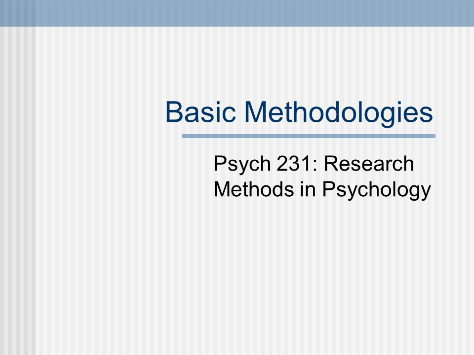 Basic Methodologies Psych 231: Research Methods in Psychology