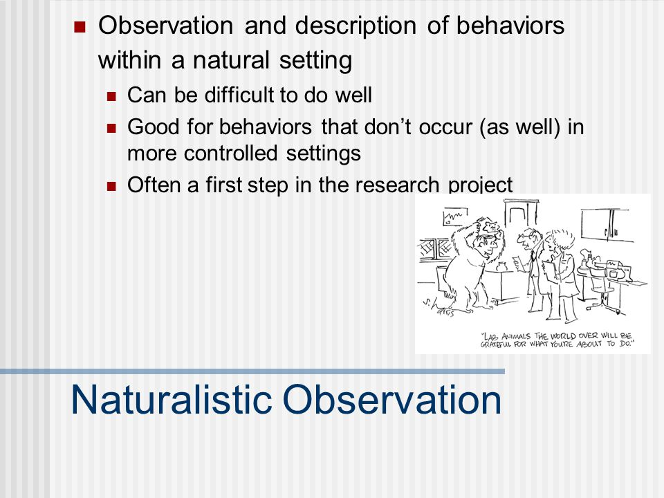 Naturalistic Observation Observation and description of behaviors within a natural setting Can be difficult to do well Good for behaviors that don't occur (as well) in more controlled settings Often a first step in the research project