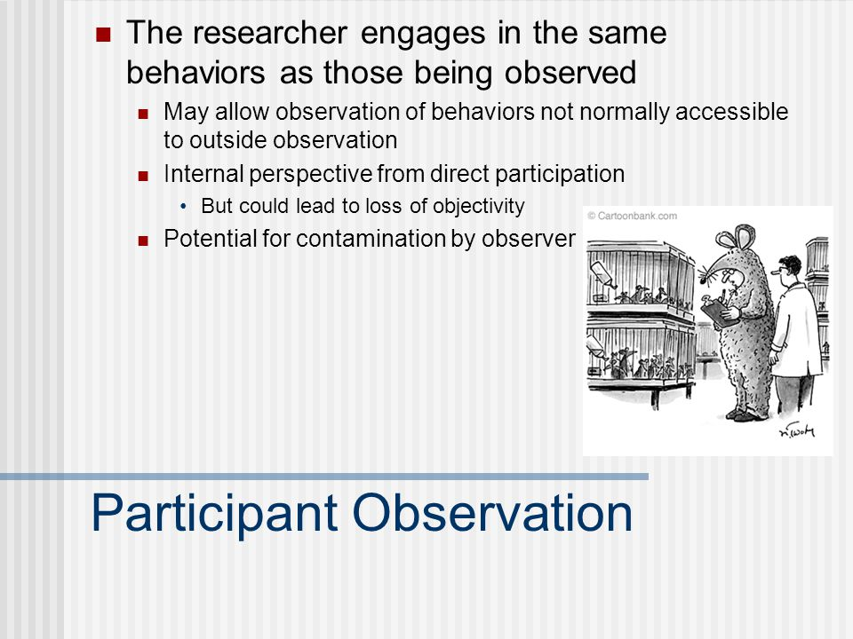 Participant Observation The researcher engages in the same behaviors as those being observed May allow observation of behaviors not normally accessible to outside observation Internal perspective from direct participation But could lead to loss of objectivity Potential for contamination by observer