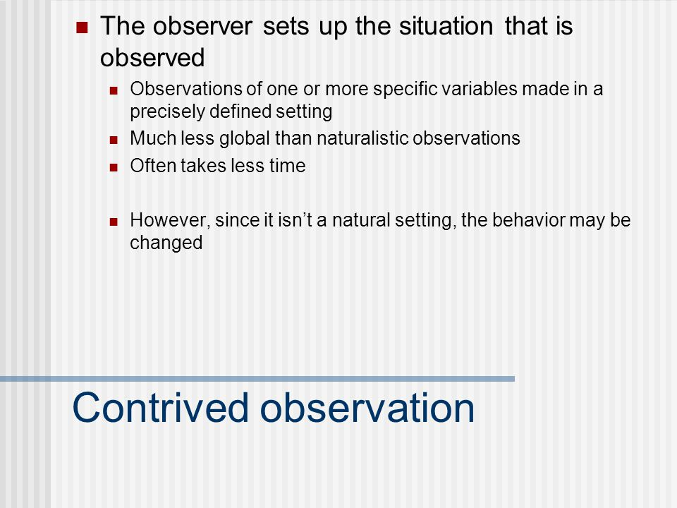 Contrived observation The observer sets up the situation that is observed Observations of one or more specific variables made in a precisely defined setting Much less global than naturalistic observations Often takes less time However, since it isn't a natural setting, the behavior may be changed