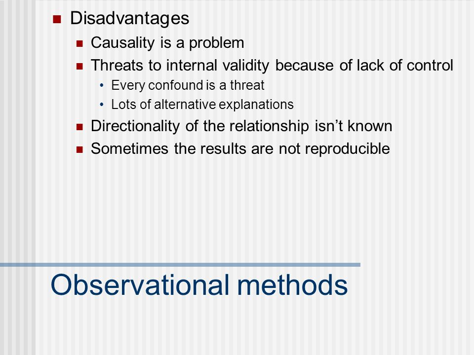 Observational methods Disadvantages Causality is a problem Threats to internal validity because of lack of control Every confound is a threat Lots of alternative explanations Directionality of the relationship isn't known Sometimes the results are not reproducible