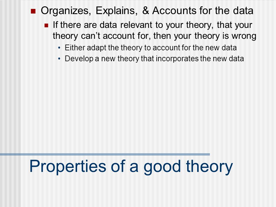 Properties of a good theory Organizes, Explains, & Accounts for the data If there are data relevant to your theory, that your theory can't account for, then your theory is wrong Either adapt the theory to account for the new data Develop a new theory that incorporates the new data