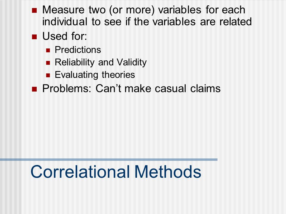 Correlational Methods Measure two (or more) variables for each individual to see if the variables are related Used for: Predictions Reliability and Validity Evaluating theories Problems: Can't make casual claims