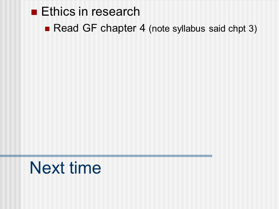 Next time Ethics in research Read GF chapter 4 (note syllabus said chpt 3)