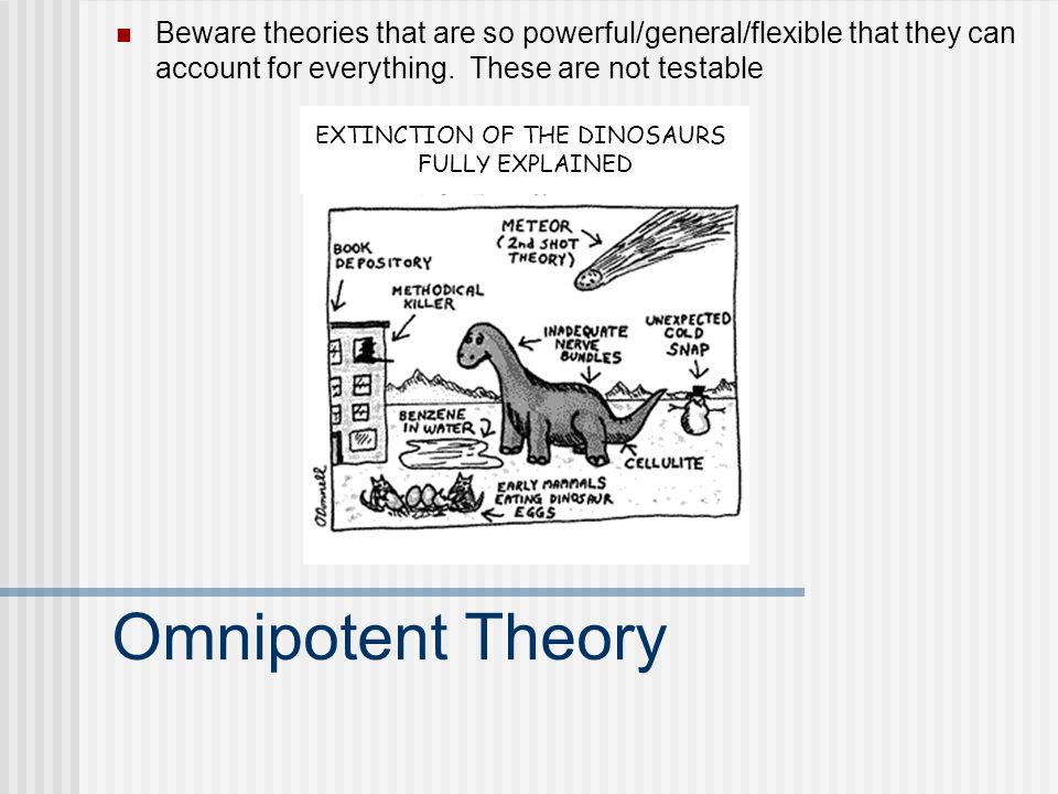 Omnipotent Theory Beware theories that are so powerful/general/flexible that they can account for everything.