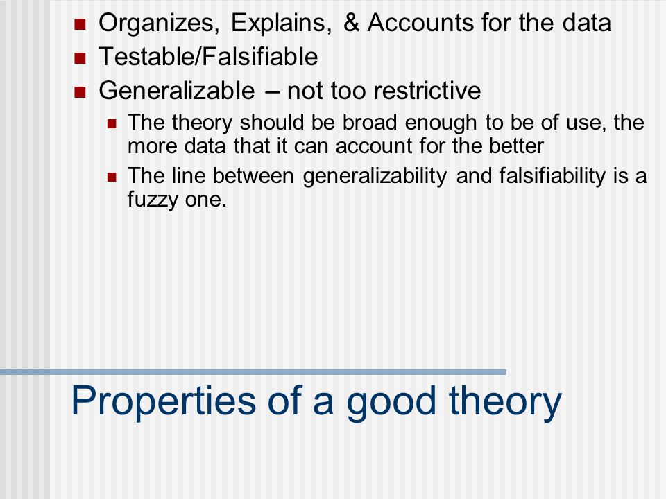Properties of a good theory Organizes, Explains, & Accounts for the data Testable/Falsifiable Generalizable – not too restrictive The theory should be broad enough to be of use, the more data that it can account for the better The line between generalizability and falsifiability is a fuzzy one.