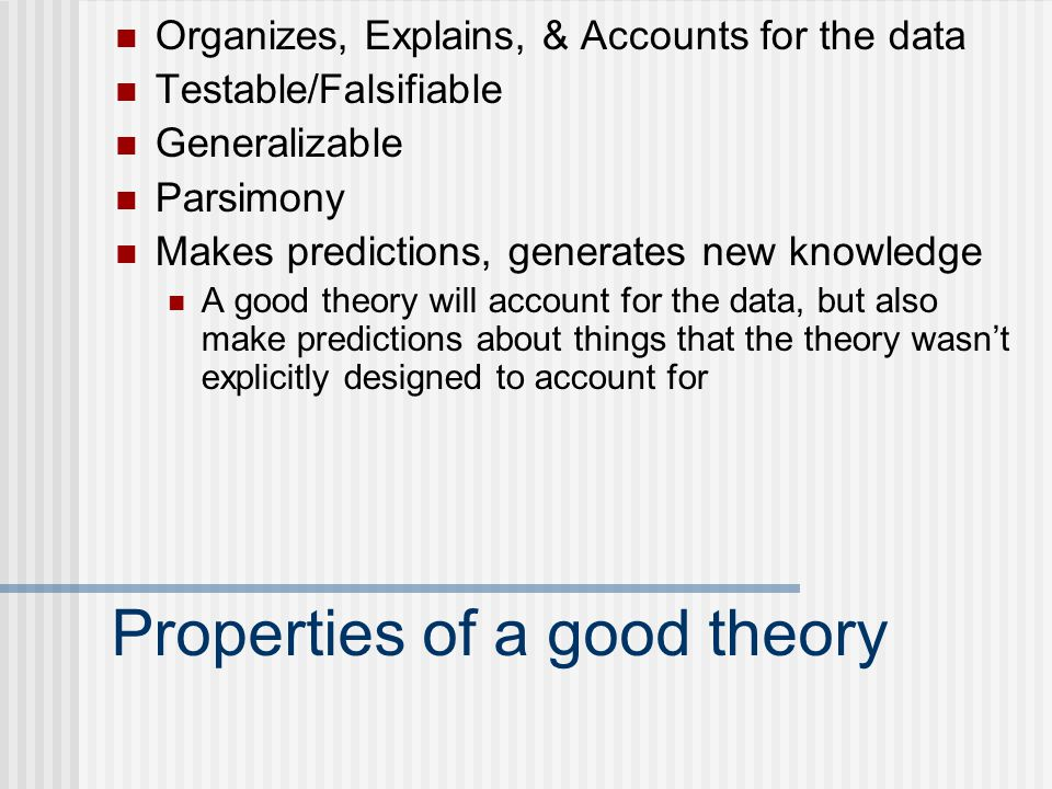 Properties of a good theory Organizes, Explains, & Accounts for the data Testable/Falsifiable Generalizable Parsimony Makes predictions, generates new knowledge A good theory will account for the data, but also make predictions about things that the theory wasn't explicitly designed to account for