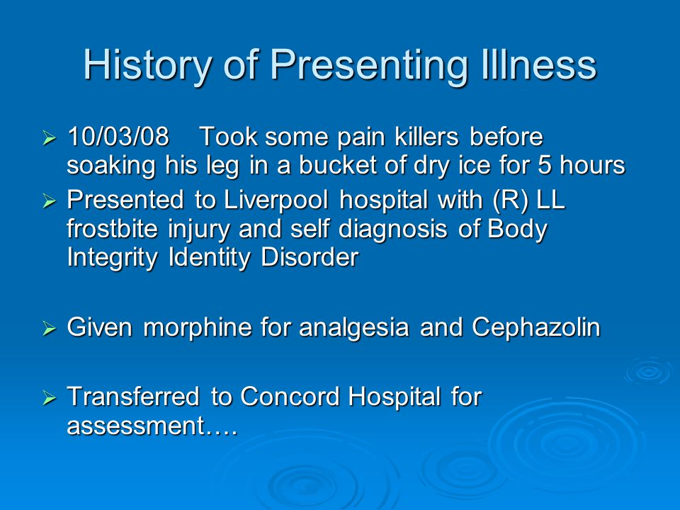 History of Presenting Illness  10/03/08 Took some pain killers before soaking his leg in a bucket of dry ice for 5 hours  Presented to Liverpool hospital with (R) LL frostbite injury and self diagnosis of Body Integrity Identity Disorder  Given morphine for analgesia and Cephazolin  Transferred to Concord Hospital for assessment….