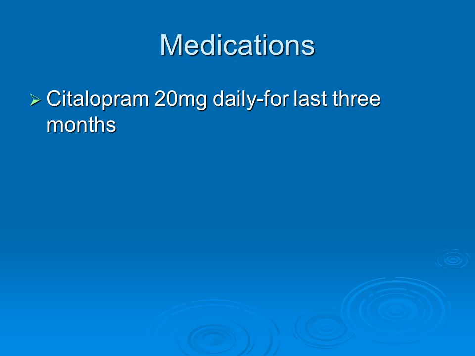 Medications  Citalopram 20mg daily-for last three months