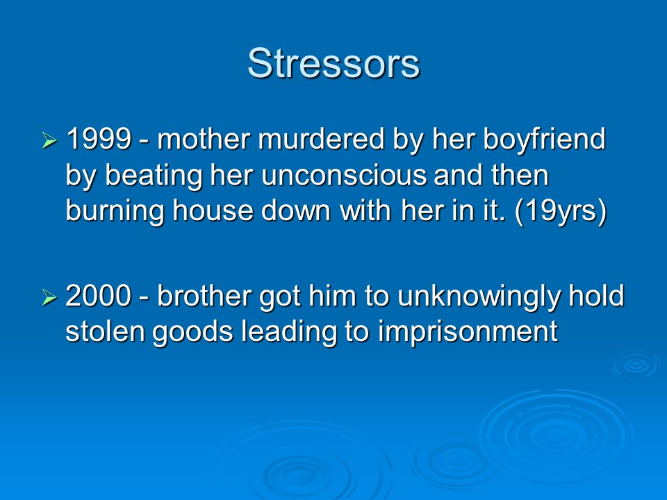 Stressors  1999 - mother murdered by her boyfriend by beating her unconscious and then burning house down with her in it.