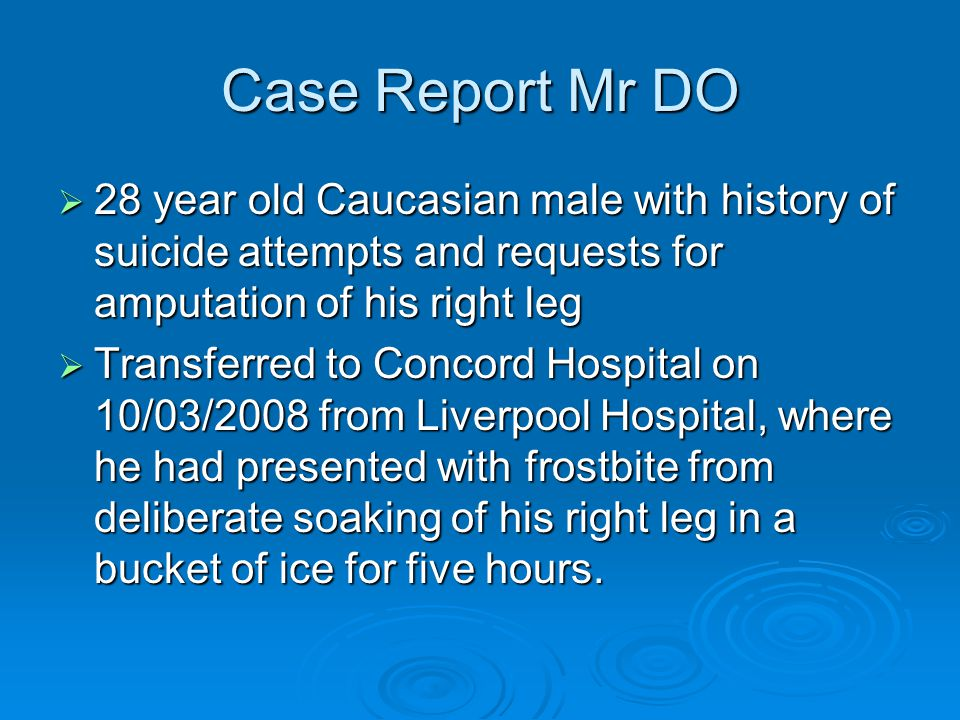 Case Report Mr DO  28 year old Caucasian male with history of suicide attempts and requests for amputation of his right leg  Transferred to Concord Hospital on 10/03/2008 from Liverpool Hospital, where he had presented with frostbite from deliberate soaking of his right leg in a bucket of ice for five hours.