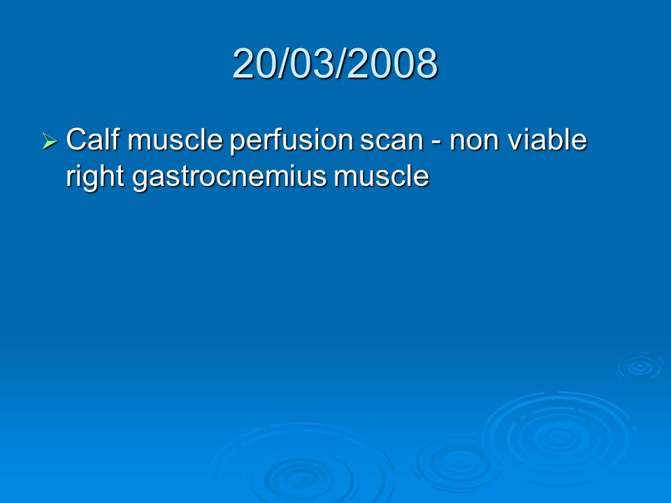 20/03/2008  Calf muscle perfusion scan - non viable right gastrocnemius muscle