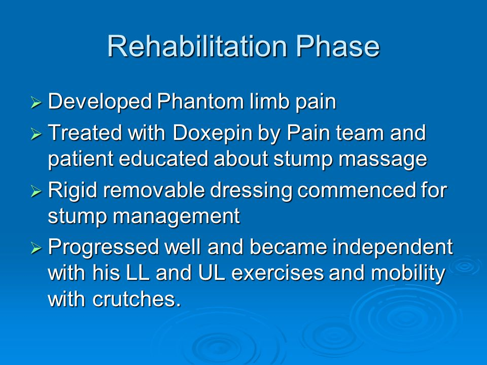 Rehabilitation Phase  Developed Phantom limb pain  Treated with Doxepin by Pain team and patient educated about stump massage  Rigid removable dressing commenced for stump management  Progressed well and became independent with his LL and UL exercises and mobility with crutches.