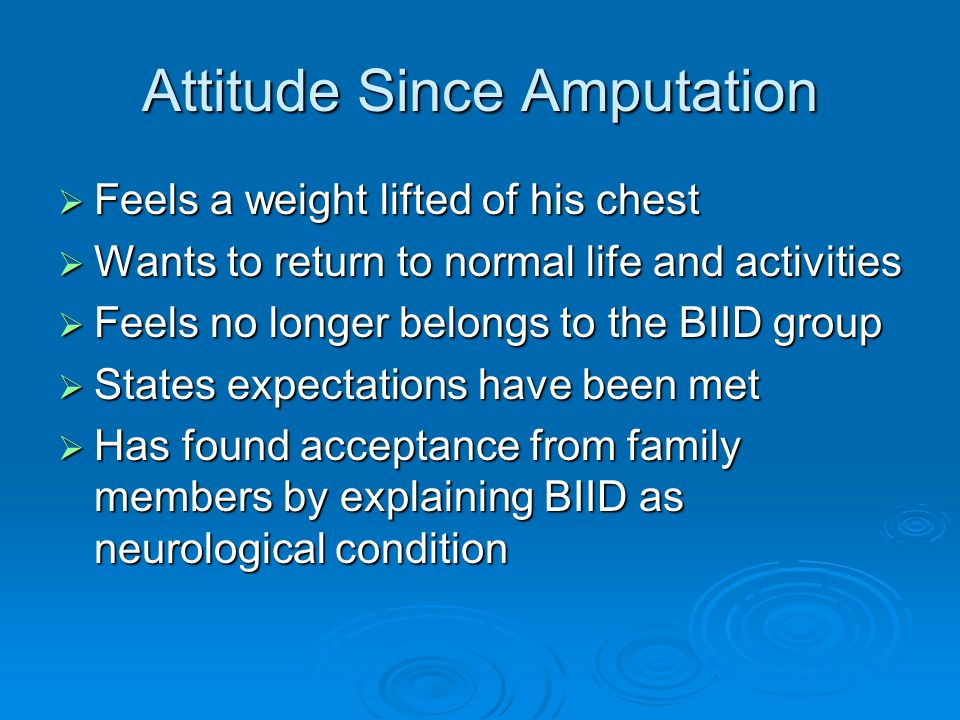 Attitude Since Amputation  Feels a weight lifted of his chest  Wants to return to normal life and activities  Feels no longer belongs to the BIID group  States expectations have been met  Has found acceptance from family members by explaining BIID as neurological condition