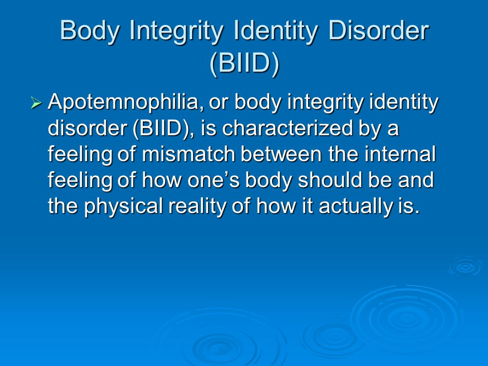 Body Integrity Identity Disorder (BIID)  Apotemnophilia, or body integrity identity disorder (BIID), is characterized by a feeling of mismatch between the internal feeling of how one's body should be and the physical reality of how it actually is.