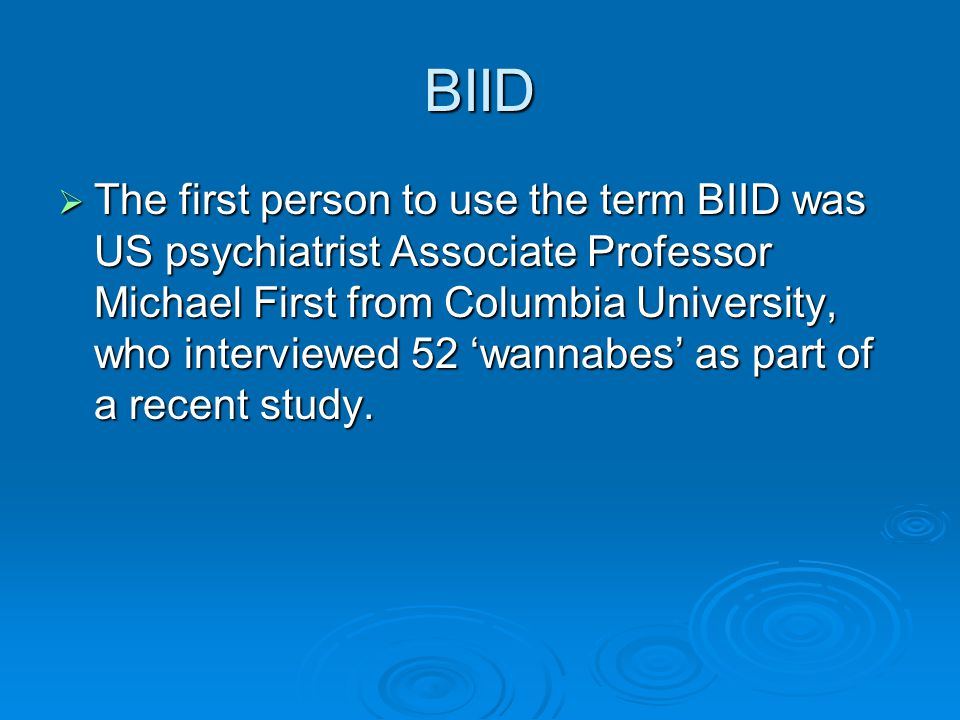 BIID  The first person to use the term BIID was US psychiatrist Associate Professor Michael First from Columbia University, who interviewed 52 'wannabes' as part of a recent study.