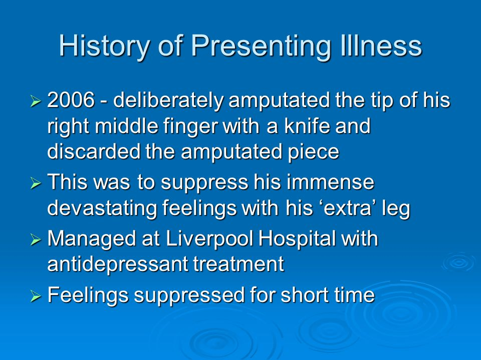 History of Presenting Illness  2006 - deliberately amputated the tip of his right middle finger with a knife and discarded the amputated piece  This was to suppress his immense devastating feelings with his 'extra' leg  Managed at Liverpool Hospital with antidepressant treatment  Feelings suppressed for short time
