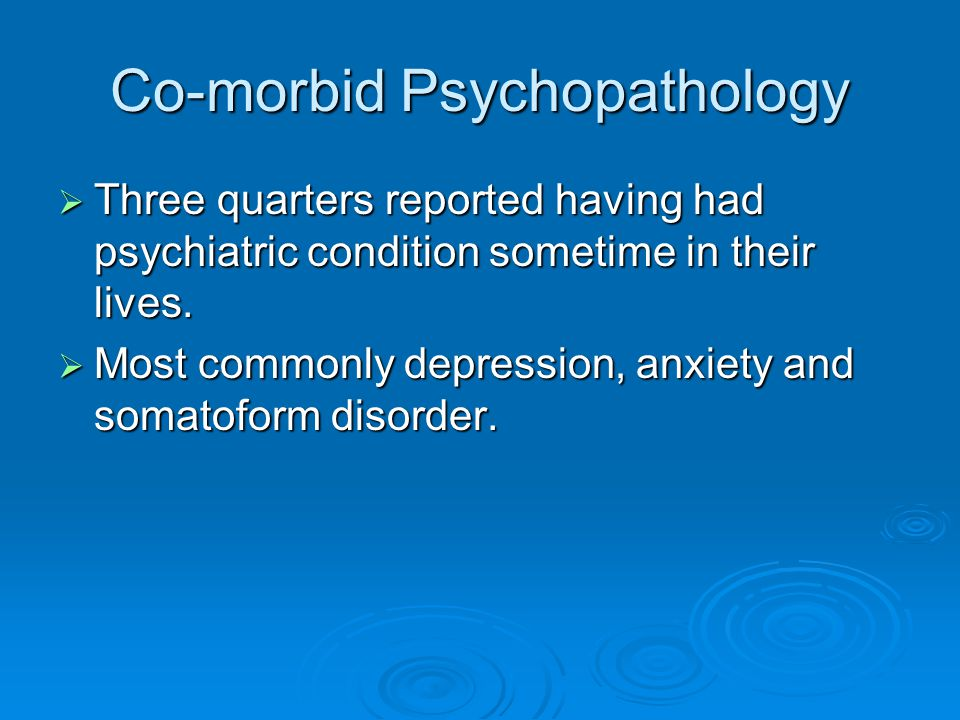 Co-morbid Psychopathology  Three quarters reported having had psychiatric condition sometime in their lives.