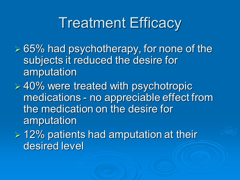 Treatment Efficacy  65% had psychotherapy, for none of the subjects it reduced the desire for amputation  40% were treated with psychotropic medications - no appreciable effect from the medication on the desire for amputation  12% patients had amputation at their desired level