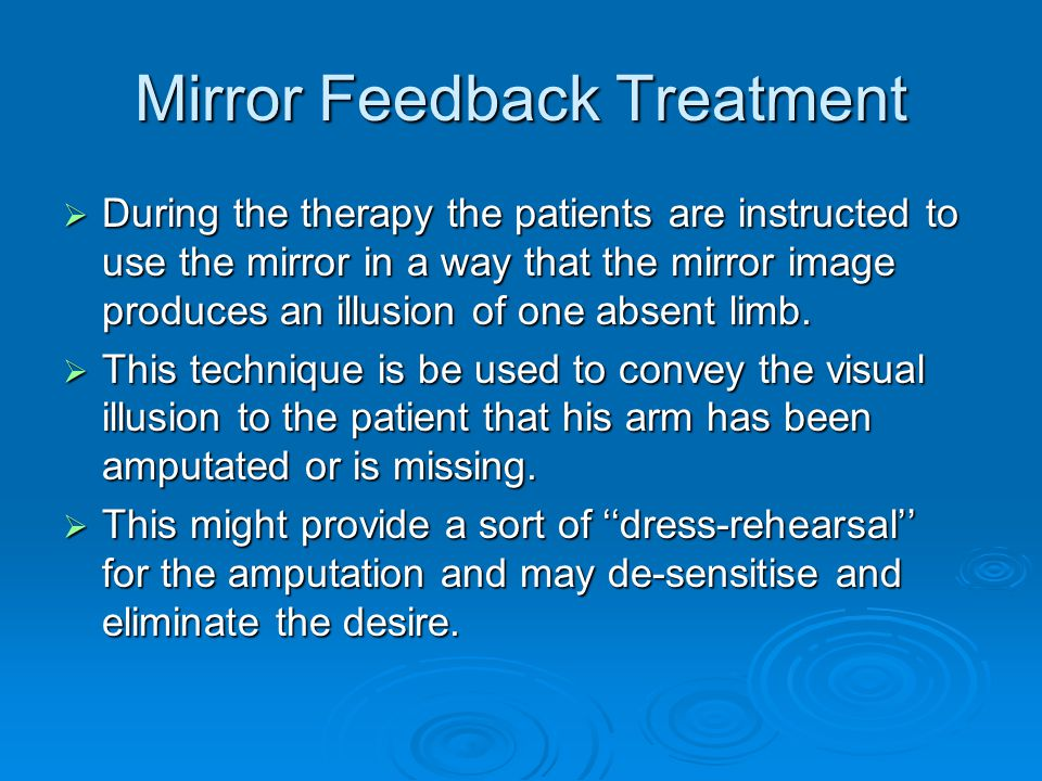 Mirror Feedback Treatment  During the therapy the patients are instructed to use the mirror in a way that the mirror image produces an illusion of one absent limb.