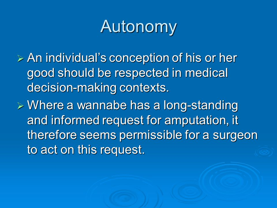Autonomy  An individual's conception of his or her good should be respected in medical decision-making contexts.