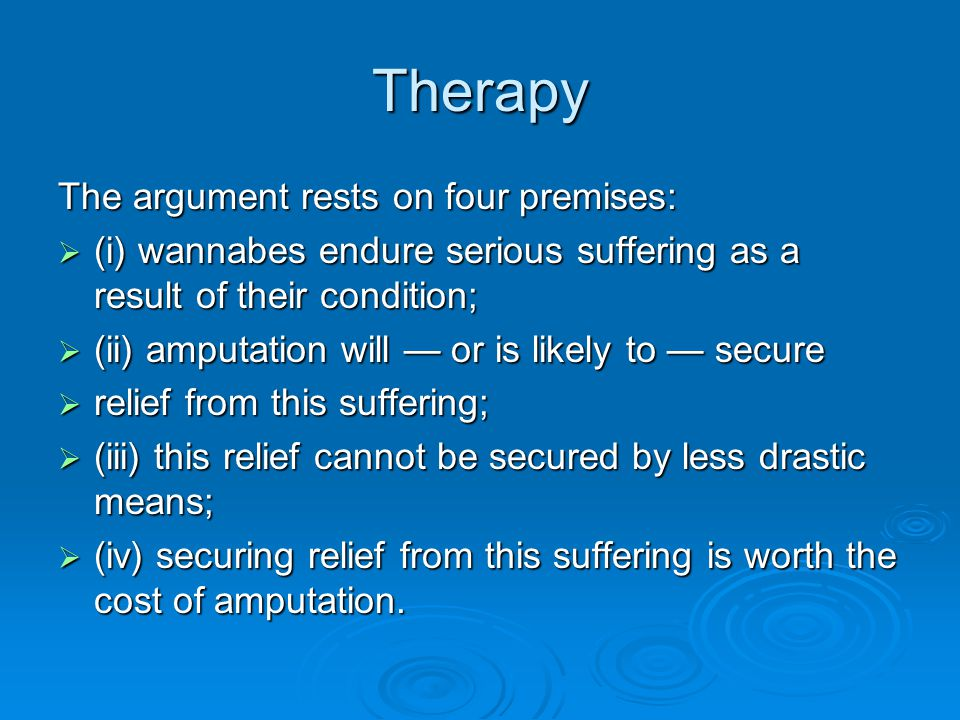 Therapy The argument rests on four premises:  (i) wannabes endure serious suffering as a result of their condition;  (ii) amputation will — or is likely to — secure  relief from this suffering;  (iii) this relief cannot be secured by less drastic means;  (iv) securing relief from this suffering is worth the cost of amputation.