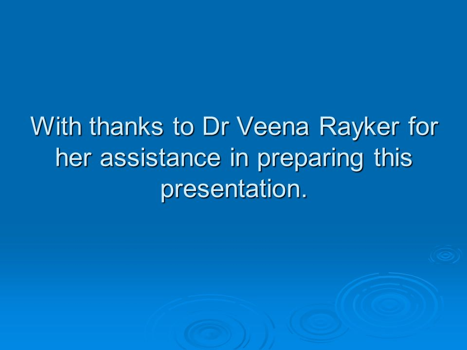 With thanks to Dr Veena Rayker for her assistance in preparing this presentation.