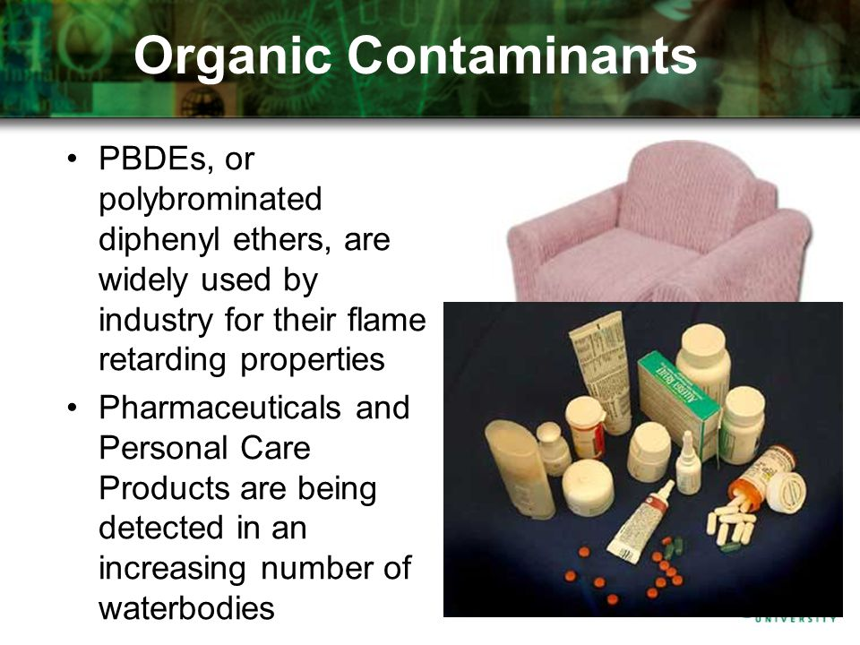 PBDEs, or polybrominated diphenyl ethers, are widely used by industry for their flame retarding properties Pharmaceuticals and Personal Care Products are being detected in an increasing number of waterbodies Organic Contaminants