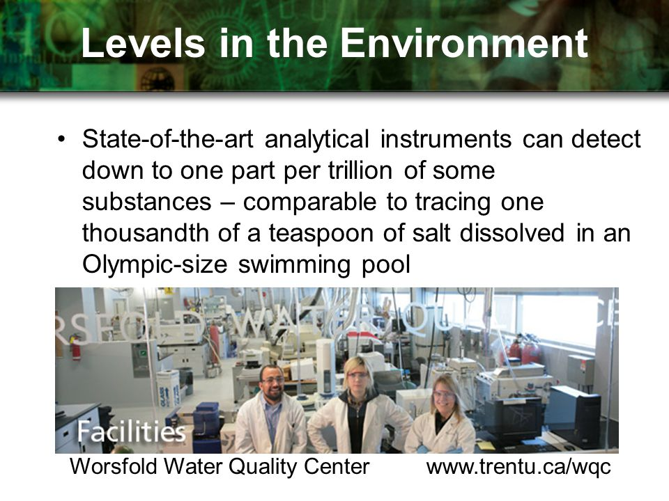 Levels in the Environment State-of-the-art analytical instruments can detect down to one part per trillion of some substances – comparable to tracing one thousandth of a teaspoon of salt dissolved in an Olympic-size swimming pool Worsfold Water Quality Center www.trentu.ca/wqc