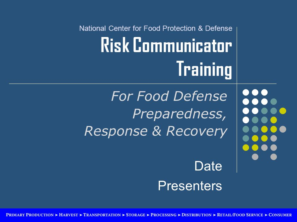 National Center for Food Protection & Defense Risk Communicator Training For Food Defense Preparedness, Response & Recovery Date Presenters