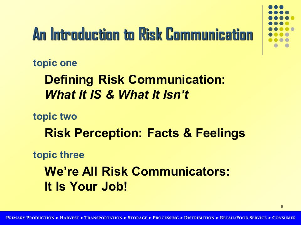 6 topic one Defining Risk Communication: What It IS & What It Isn't topic two Risk Perception: Facts & Feelings topic three We're All Risk Communicators: It Is Your Job.