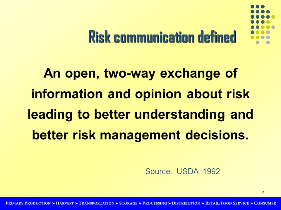 9 Risk communication defined An open, two-way exchange of information and opinion about risk leading to better understanding and better risk management decisions.