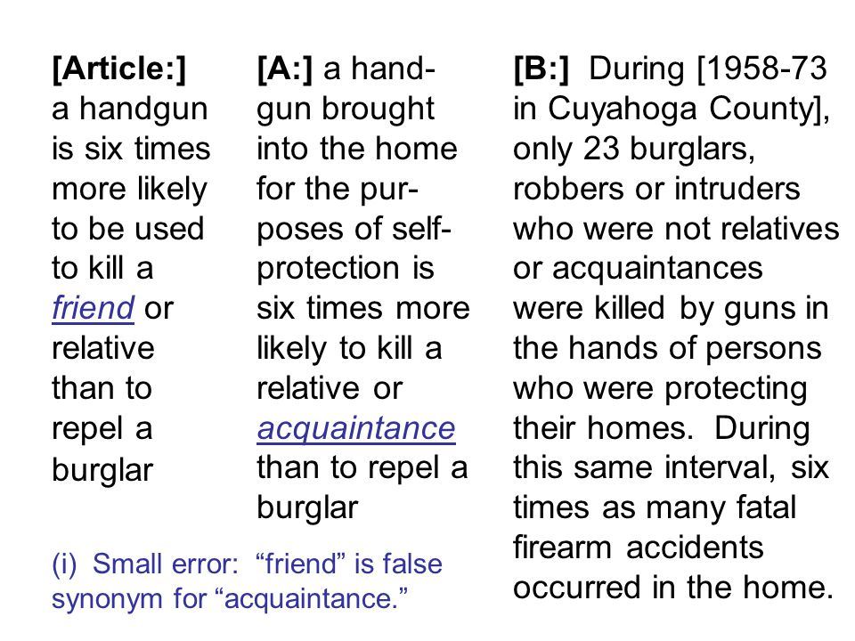 [Article:] a handgun is six times more likely to be used to kill a friend or relative than to repel a burglar [A:] a hand- gun brought into the home for the pur- poses of self- protection is six times more likely to kill a relative or acquaintance than to repel a burglar [B:] During [1958-73 in Cuyahoga County], only 23 burglars, robbers or intruders who were not relatives or acquaintances were killed by guns in the hands of persons who were protecting their homes.