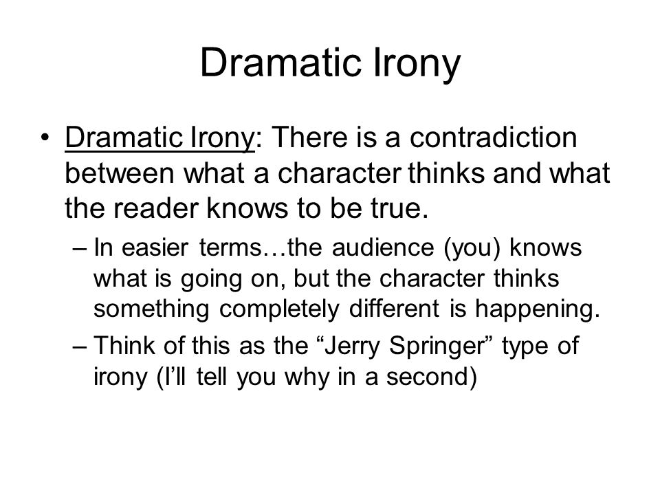 Dramatic Irony Dramatic Irony: There is a contradiction between what a character thinks and what the reader knows to be true. –In easier terms…the aud