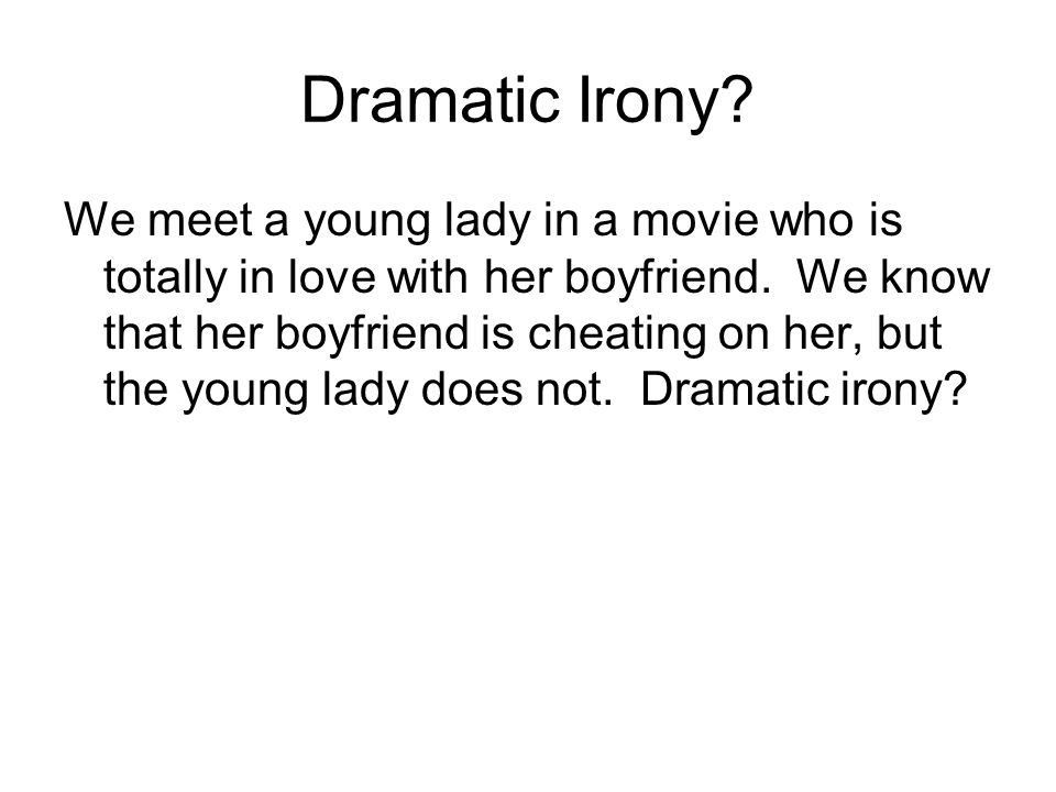 Dramatic Irony. We meet a young lady in a movie who is totally in love with her boyfriend.
