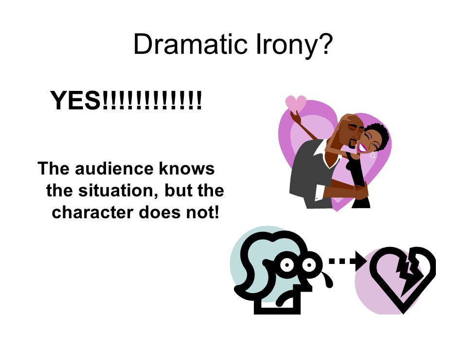 Dramatic Irony? YES!!!!!!!!!!!! The audience knows the situation, but the character does not!