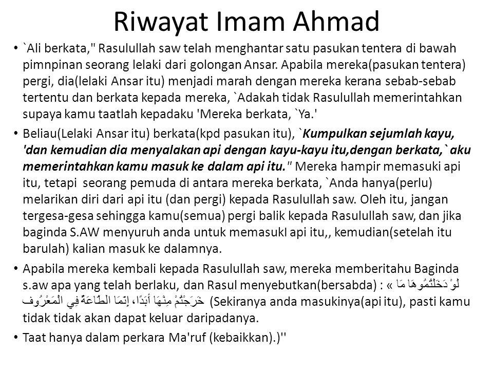 Riwayat Imam Ahmad `Ali berkata, Rasulullah saw telah menghantar satu pasukan tentera di bawah pimnpinan seorang lelaki dari golongan Ansar.