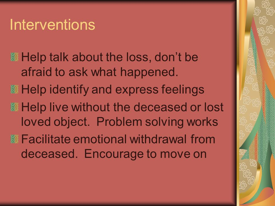 Interventions Help talk about the loss, don't be afraid to ask what happened. Help identify and express feelings Help live without the deceased or los