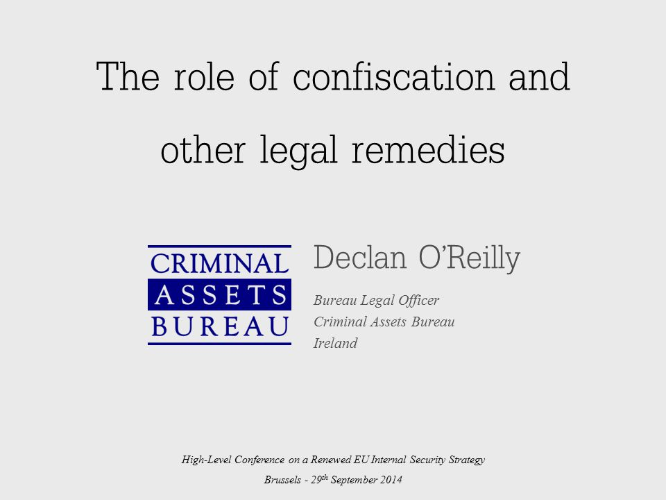 The role of confiscation and other legal remedies Declan O'Reilly Bureau Legal Officer Criminal Assets Bureau Ireland High-Level Conference on a Renewed EU Internal Security Strategy Brussels - 29 th September 2014