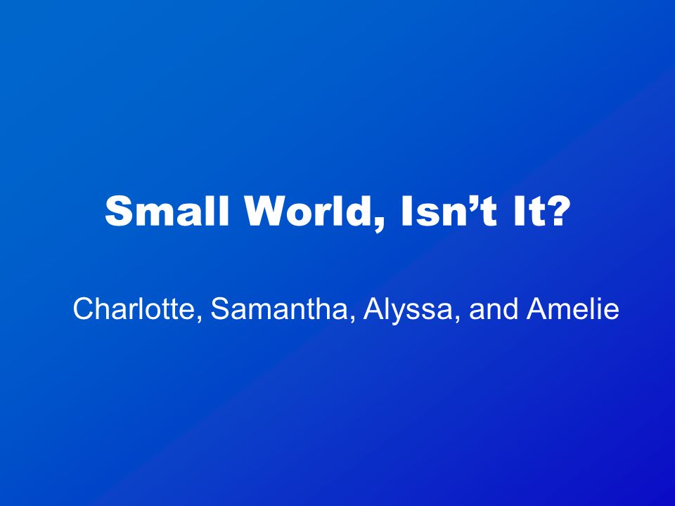 Small World, Isn't It Charlotte, Samantha, Alyssa, and Amelie
