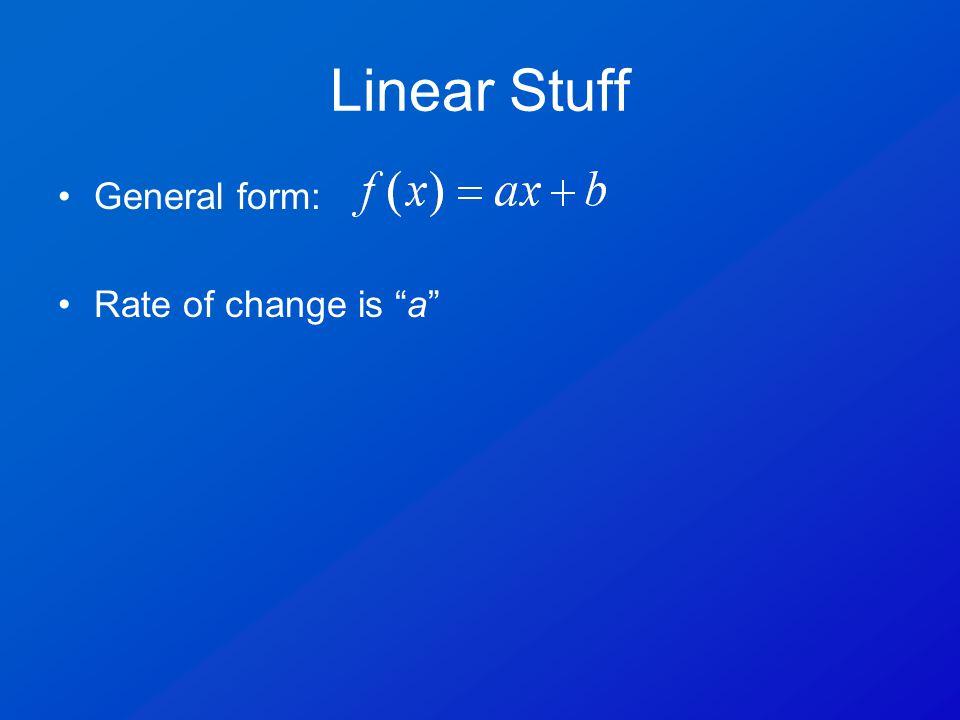 Linear Stuff General form: Rate of change is a