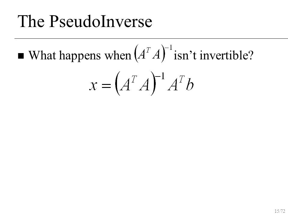 15/72 The PseudoInverse What happens when isn't invertible