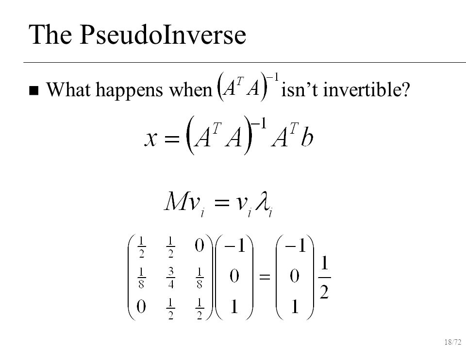 18/72 The PseudoInverse What happens when isn't invertible