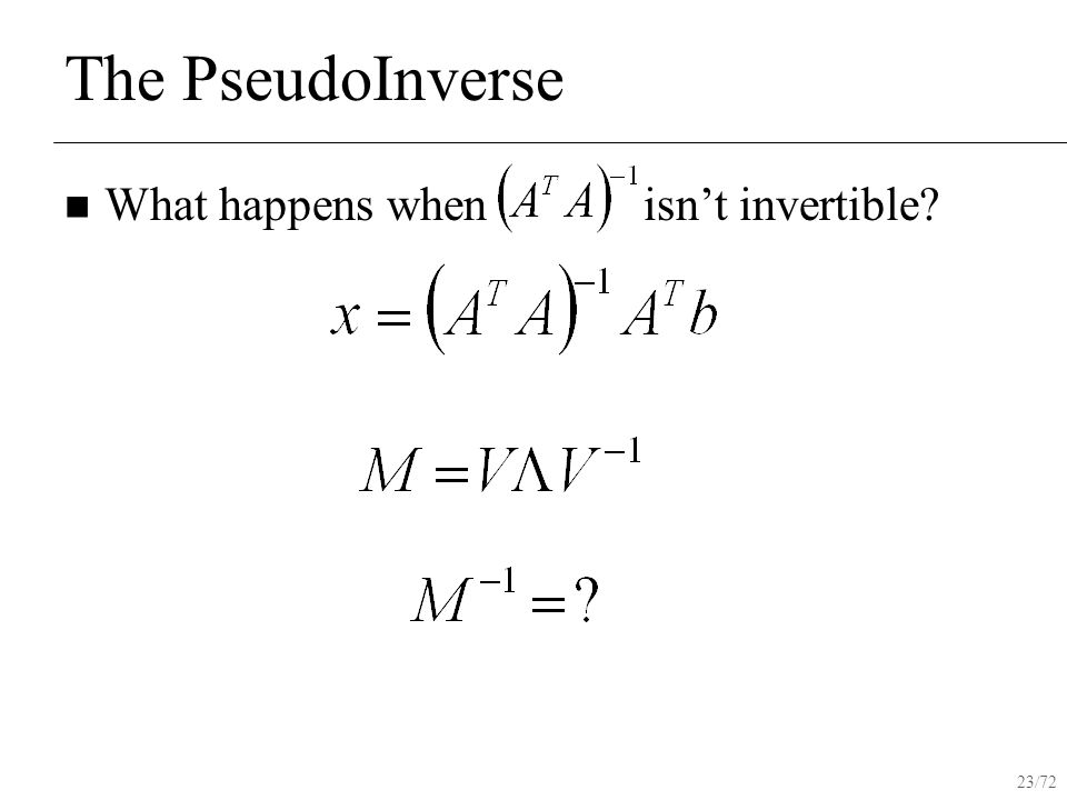 23/72 The PseudoInverse What happens when isn't invertible